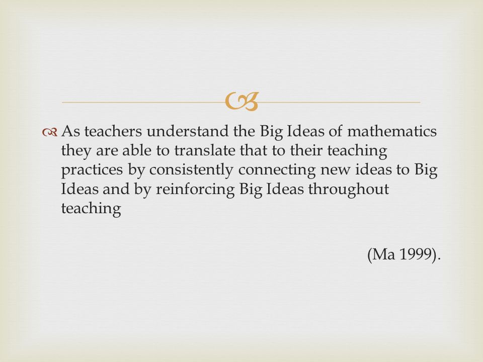 As teachers understand the Big Ideas of mathematics they are able to translate that to their teaching practices by consistently connecting new ideas to Big Ideas and by reinforcing Big Ideas throughout teaching (Ma 1999).