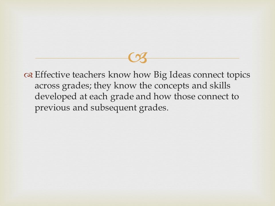 Effective teachers know how Big Ideas connect topics across grades; they know the concepts and skills developed at each grade and how those connect to previous and subsequent grades.