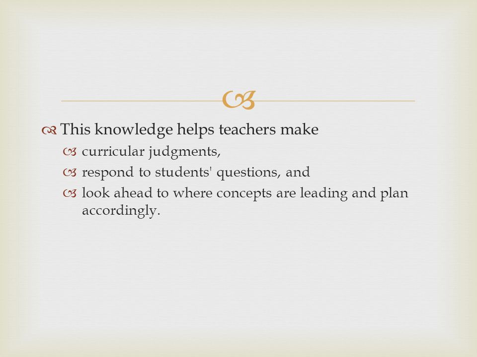 This knowledge helps teachers make curricular judgments, respond to students questions, and look ahead to where concepts are leading and plan accordingly.