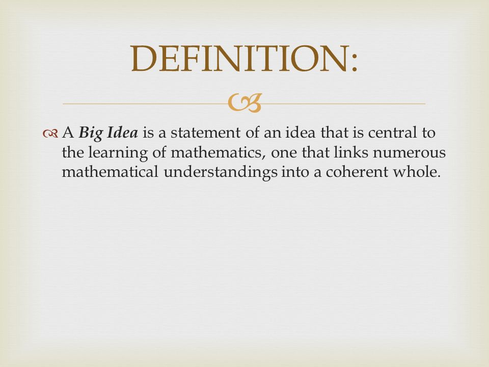A Big Idea is a statement of an idea that is central to the learning of mathematics, one that links numerous mathematical understandings into a coherent whole.