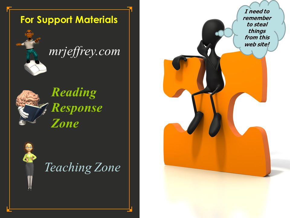 For Support Materials Teaching Zone Reading Response Zone mrjeffrey.com I need to remember to steal things from this web site !