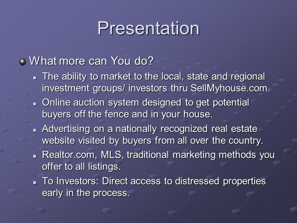 Presentation Differentiate yourself from other Realtors with SellMyHouse.com We do all the things a normal Realtor can do And, we can do so much more with SellMyHouse.com More access to investors, buyers, marketing and options (e.g.