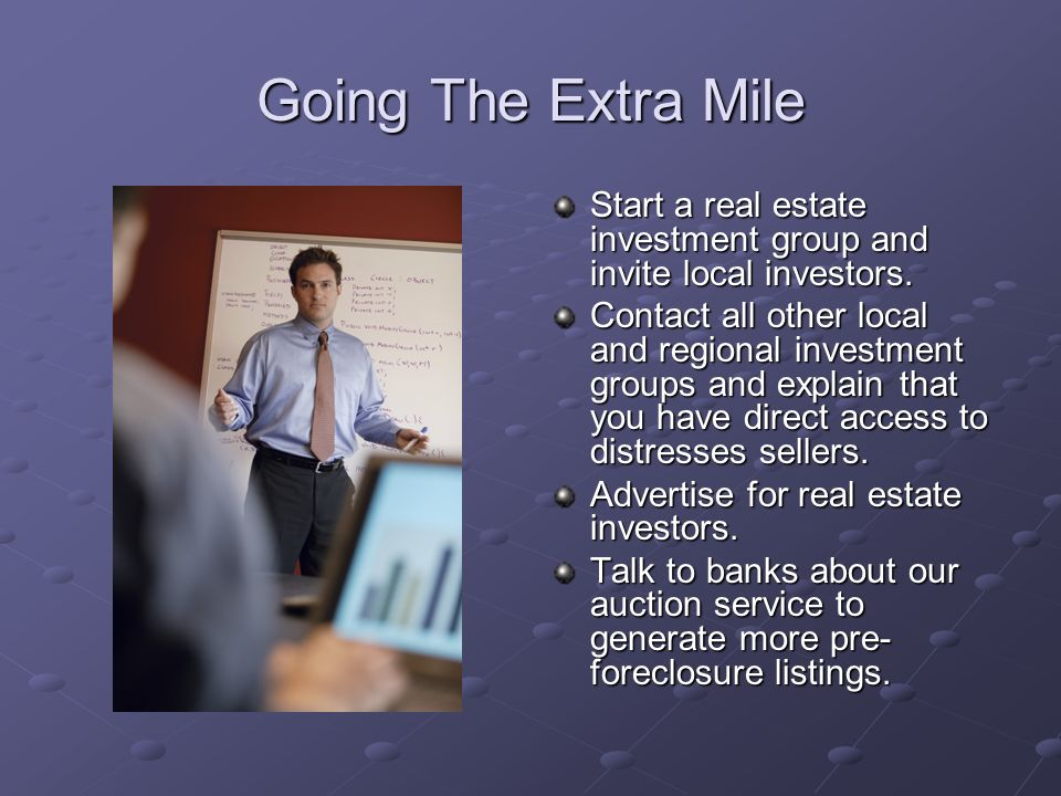 Going The Extra Mile Start a real estate investment group and invite local investors.