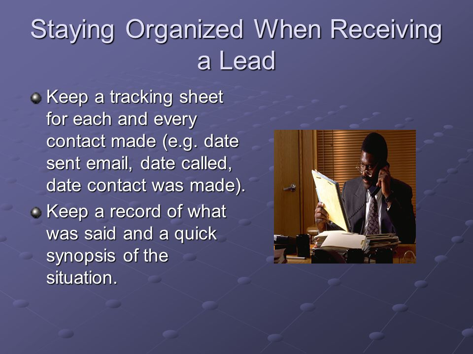 Staying Organized When Receiving a Lead Keep a tracking sheet for each and every contact made (e.g.