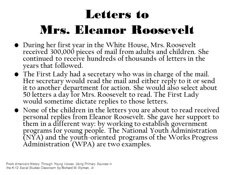Letters to Mrs. Eleanor Roosevelt During her first year in the White House, Mrs. Roosevelt received 300,000 pieces of mail from adults and children. S