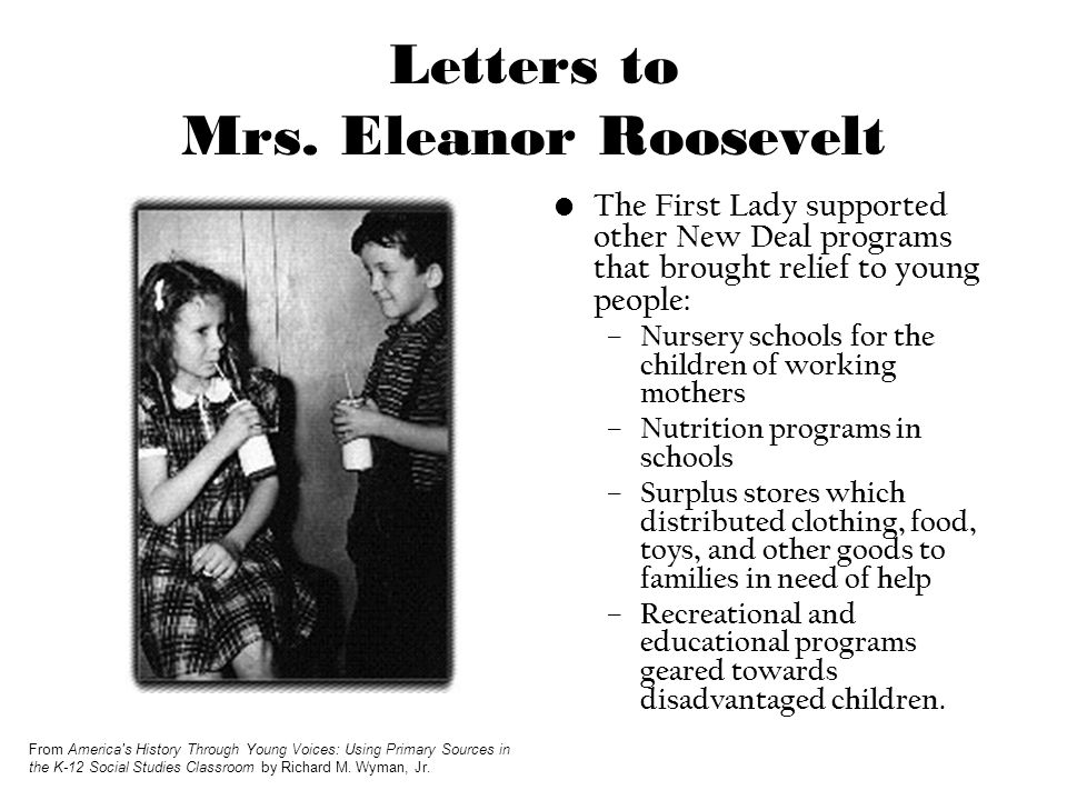 Letters to Mrs. Eleanor Roosevelt The First Lady supported other New Deal programs that brought relief to young people: – Nursery schools for the chil