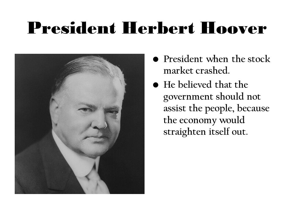 President Herbert Hoover President when the stock market crashed. He believed that the government should not assist the people, because the economy wo