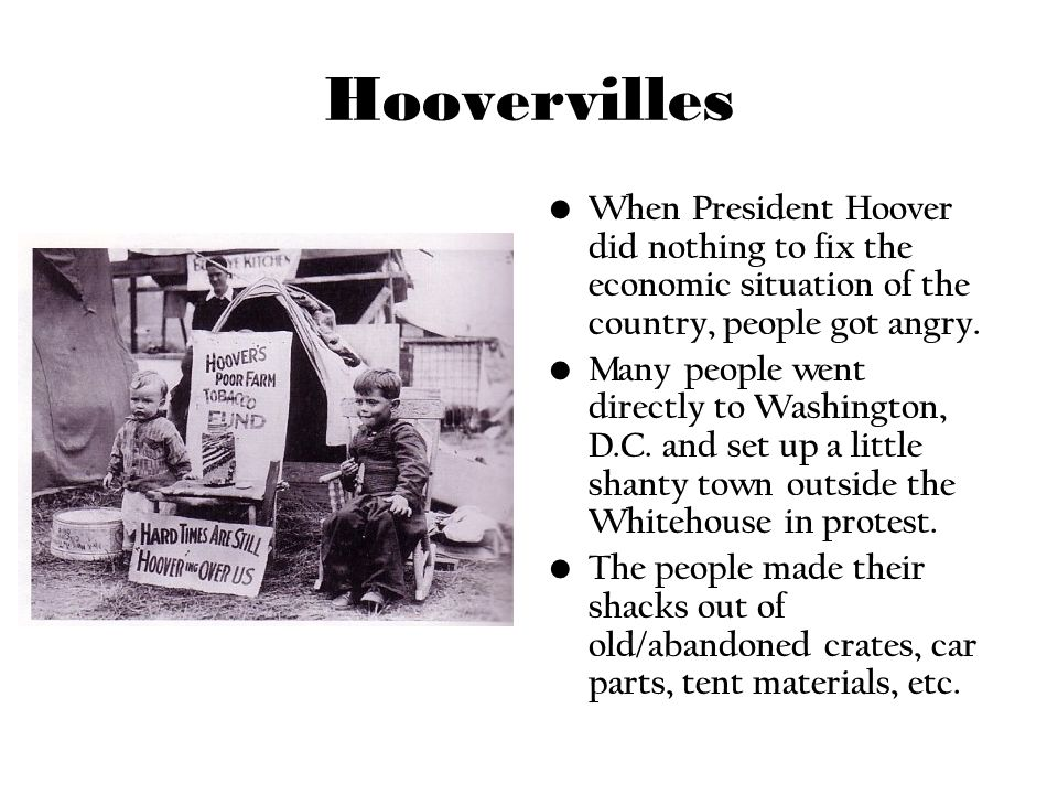 Hoovervilles When President Hoover did nothing to fix the economic situation of the country, people got angry. Many people went directly to Washington