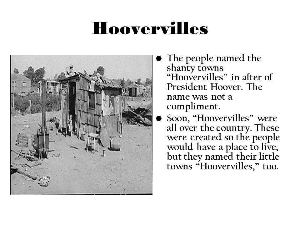 Hoovervilles The people named the shanty towns Hoovervilles in after of President Hoover. The name was not a compliment. Soon, Hoovervilles were all o