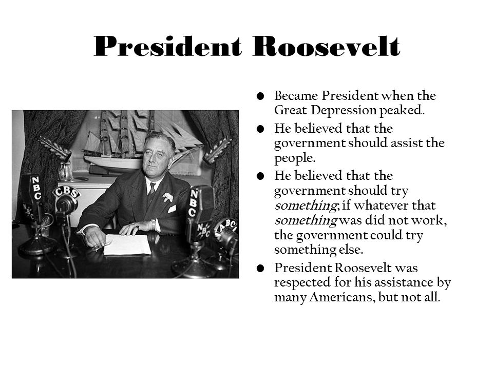President Roosevelt Became President when the Great Depression peaked. He believed that the government should assist the people. He believed that the