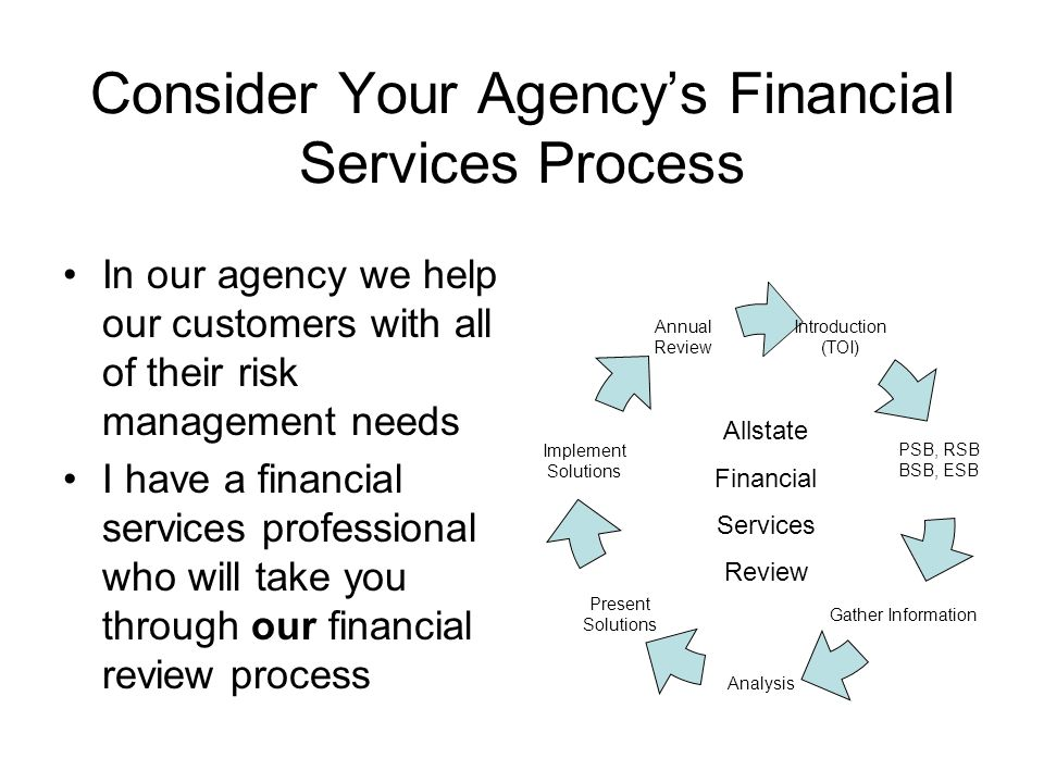 Consider Your Agencys Financial Services Process In our agency we help our customers with all of their risk management needs I have a financial services professional who will take you through our financial review process Introduction (TOI) PSB, RSB BSB, ESB Gather Information Analysis Present Solutions Implement Solutions Annual Review Allstate Financial Services Review