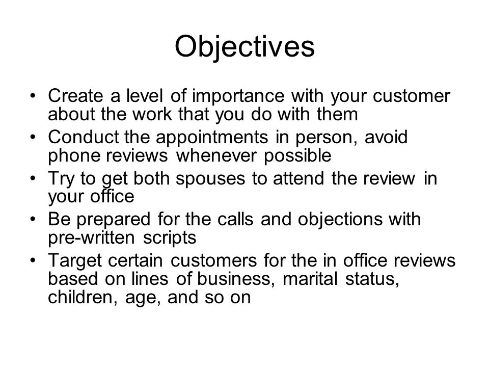 Objectives Create a level of importance with your customer about the work that you do with them Conduct the appointments in person, avoid phone reviews whenever possible Try to get both spouses to attend the review in your office Be prepared for the calls and objections with pre-written scripts Target certain customers for the in office reviews based on lines of business, marital status, children, age, and so on