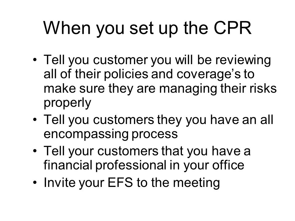 When you set up the CPR Tell you customer you will be reviewing all of their policies and coverages to make sure they are managing their risks properly Tell you customers they you have an all encompassing process Tell your customers that you have a financial professional in your office Invite your EFS to the meeting