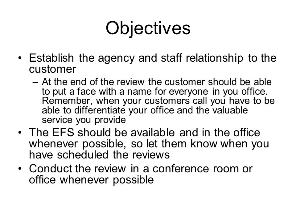 Objectives Establish the agency and staff relationship to the customer –At the end of the review the customer should be able to put a face with a name for everyone in you office.
