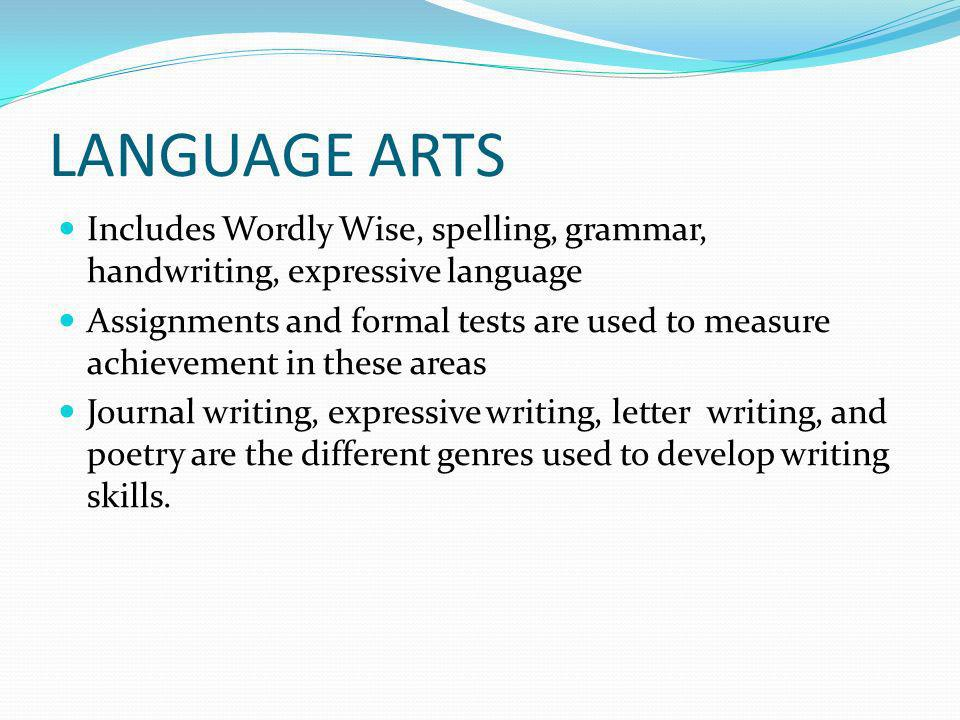 LANGUAGE ARTS Includes Wordly Wise, spelling, grammar, handwriting, expressive language Assignments and formal tests are used to measure achievement i
