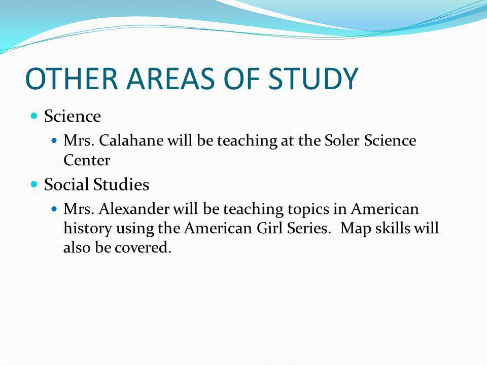 OTHER AREAS OF STUDY Science Mrs. Calahane will be teaching at the Soler Science Center Social Studies Mrs. Alexander will be teaching topics in Ameri