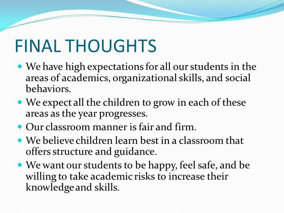FINAL THOUGHTS We have high expectations for all our students in the areas of academics, organizational skills, and social behaviors. We expect all th