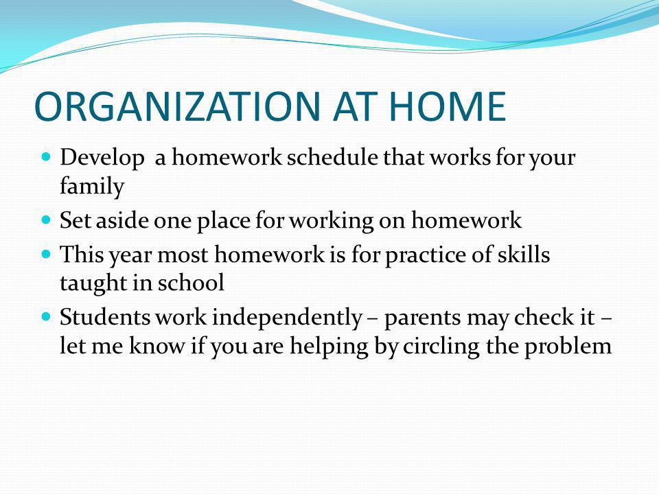 ORGANIZATION AT HOME Develop a homework schedule that works for your family Set aside one place for working on homework This year most homework is for