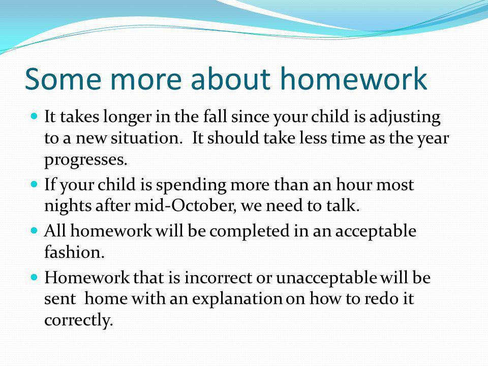 Some more about homework It takes longer in the fall since your child is adjusting to a new situation. It should take less time as the year progresses