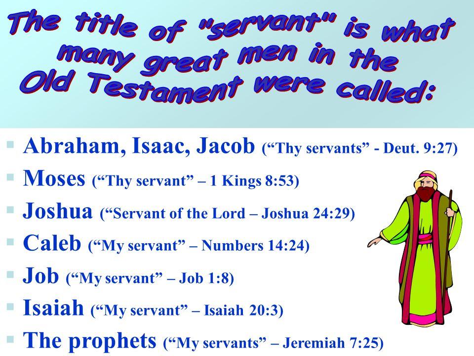 Abraham, Isaac, Jacob (Thy servants - Deut. 9:27) Moses (Thy servant – 1 Kings 8:53) Joshua (Servant of the Lord – Joshua 24:29) Caleb (My servant – N