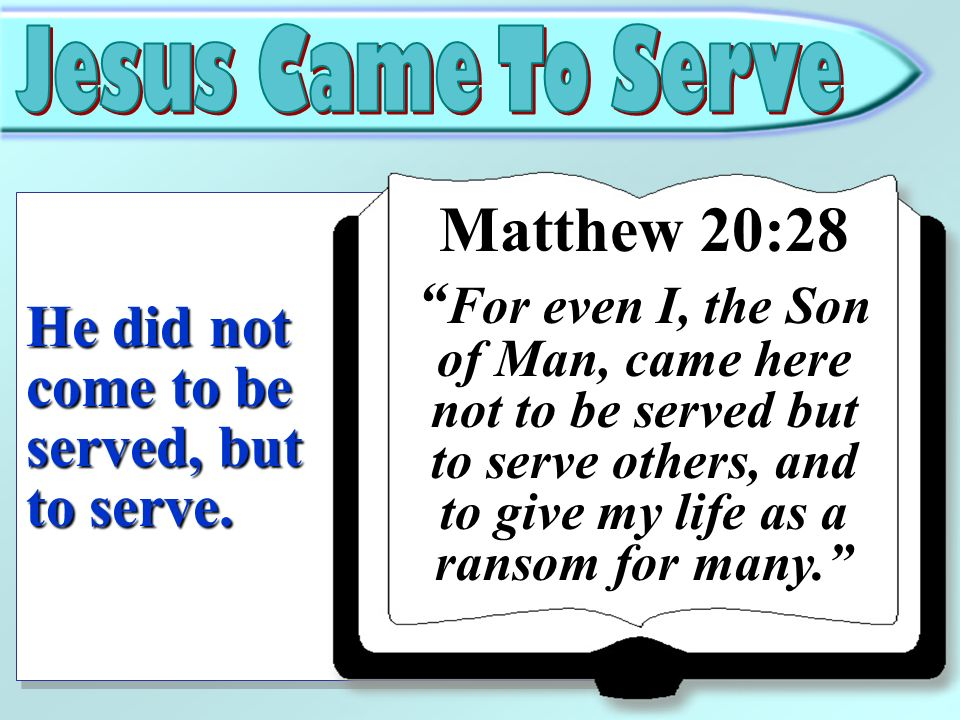 He did not come to be served, but to serve. Matthew 20:28 For even I, the Son of Man, came here not to be served but to serve others, and to give my l