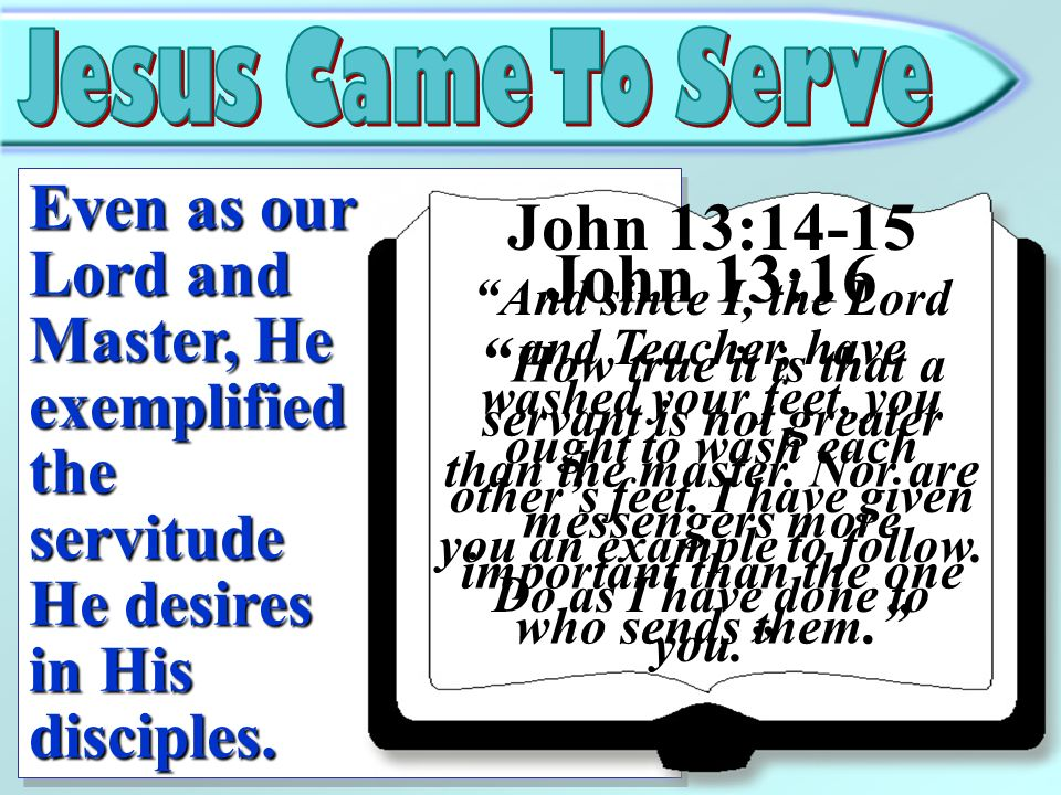 Even as our Lord and Master, He exemplified the servitude He desires in His disciples. John 13:14-15 And since I, the Lord and Teacher, have washed yo
