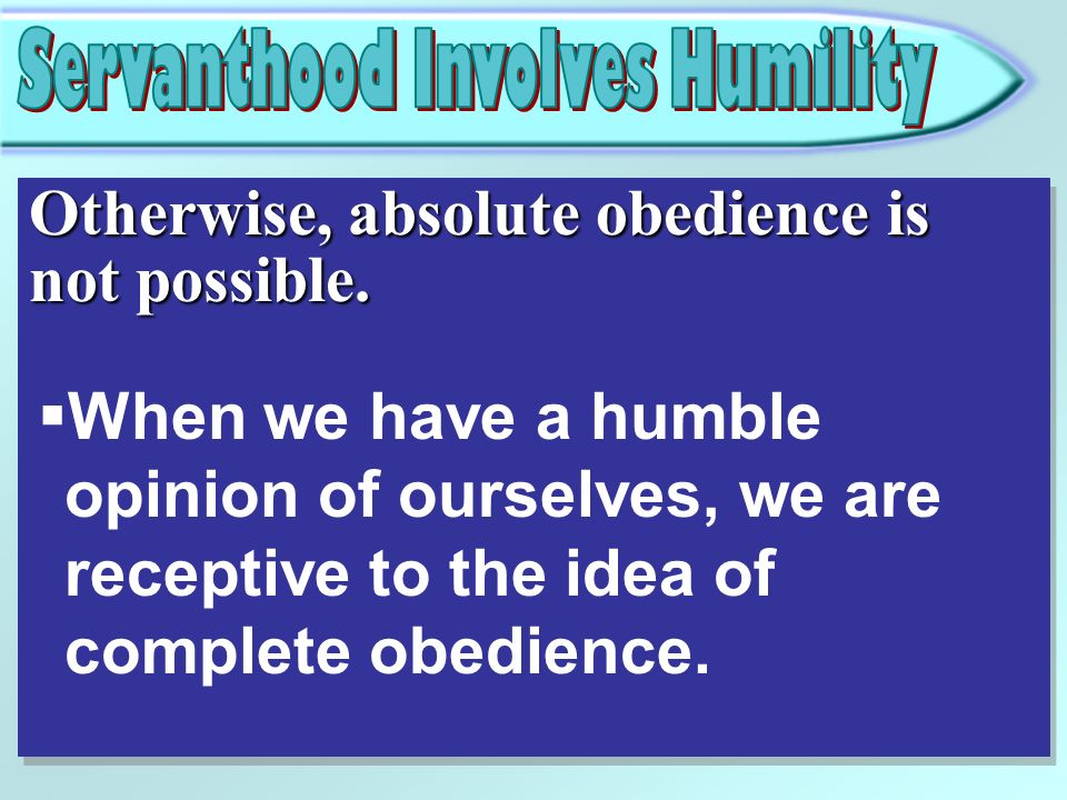 Otherwise, absolute obedience is not possible. When we have a humble opinion of ourselves, we are receptive to the idea of complete obedience.