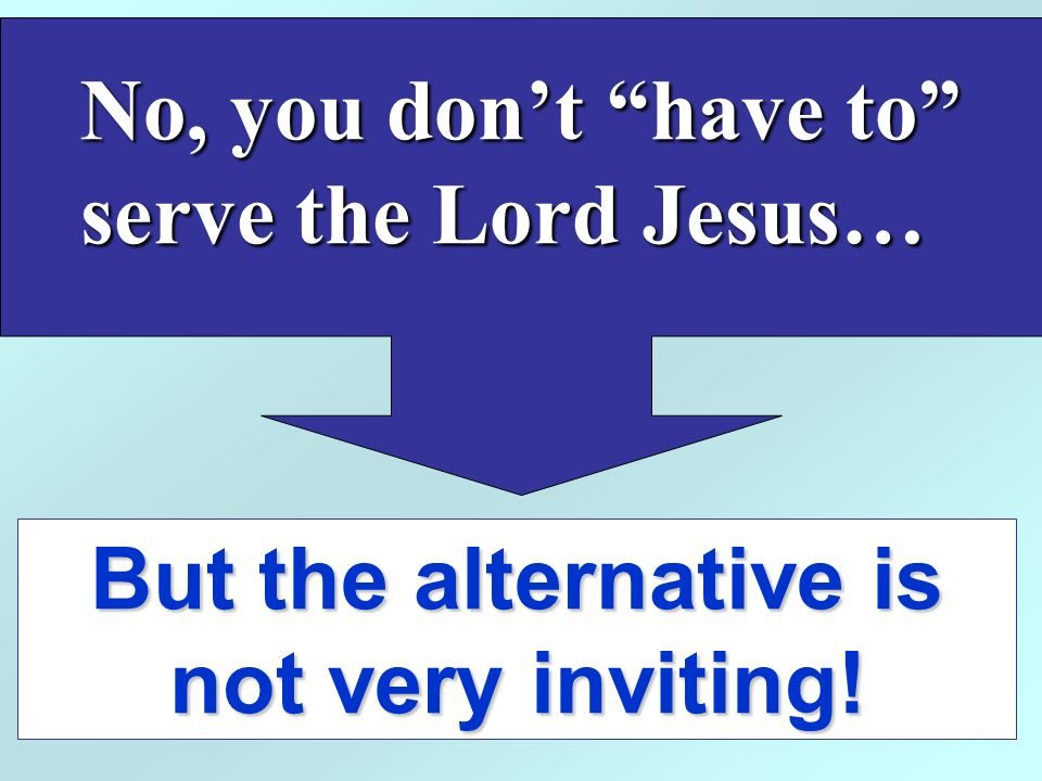 But the alternative is not very inviting! No, you dont have to serve the Lord Jesus…