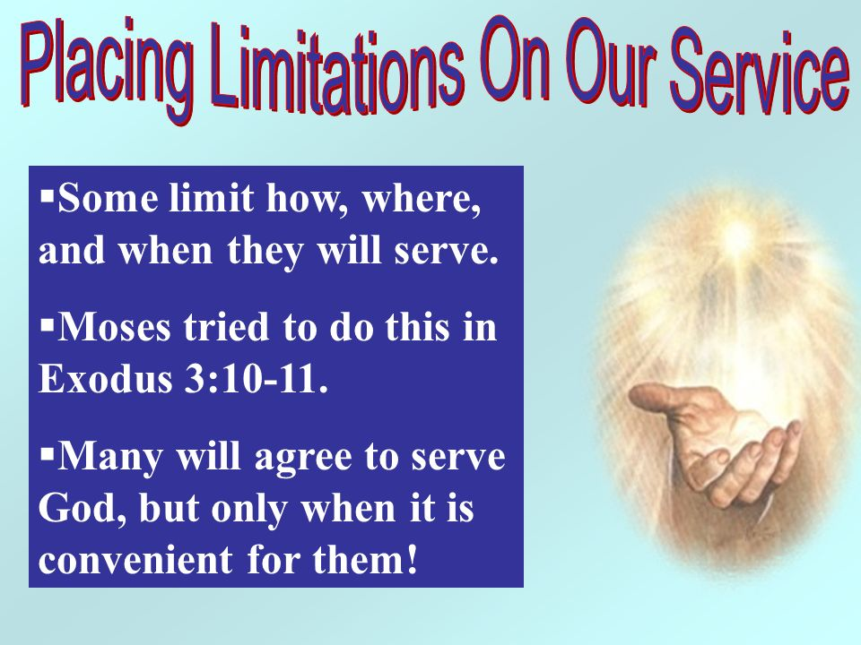 Some limit how, where, and when they will serve. Moses tried to do this in Exodus 3:10-11. Many will agree to serve God, but only when it is convenien
