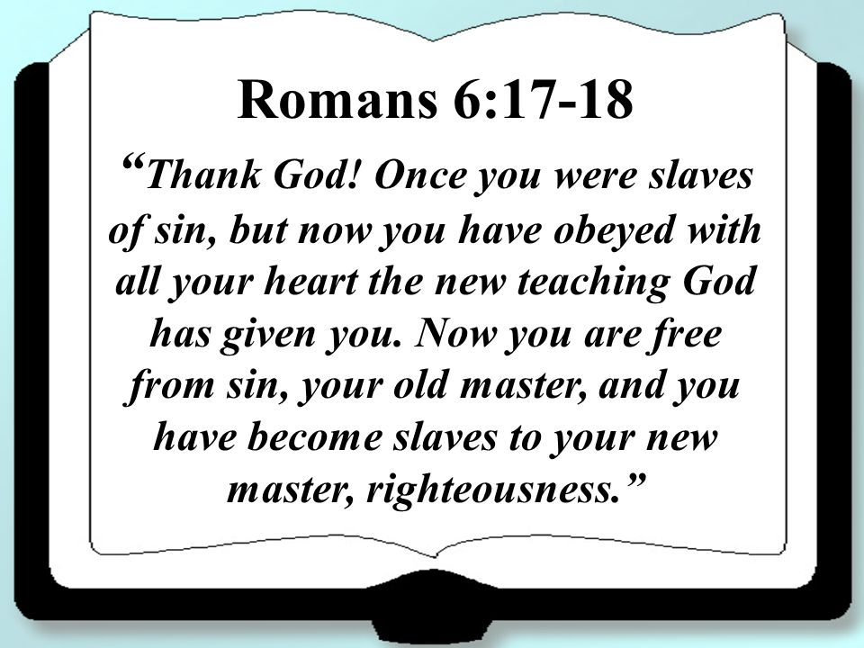Romans 6:17-18 Thank God! Once you were slaves of sin, but now you have obeyed with all your heart the new teaching God has given you. Now you are fre