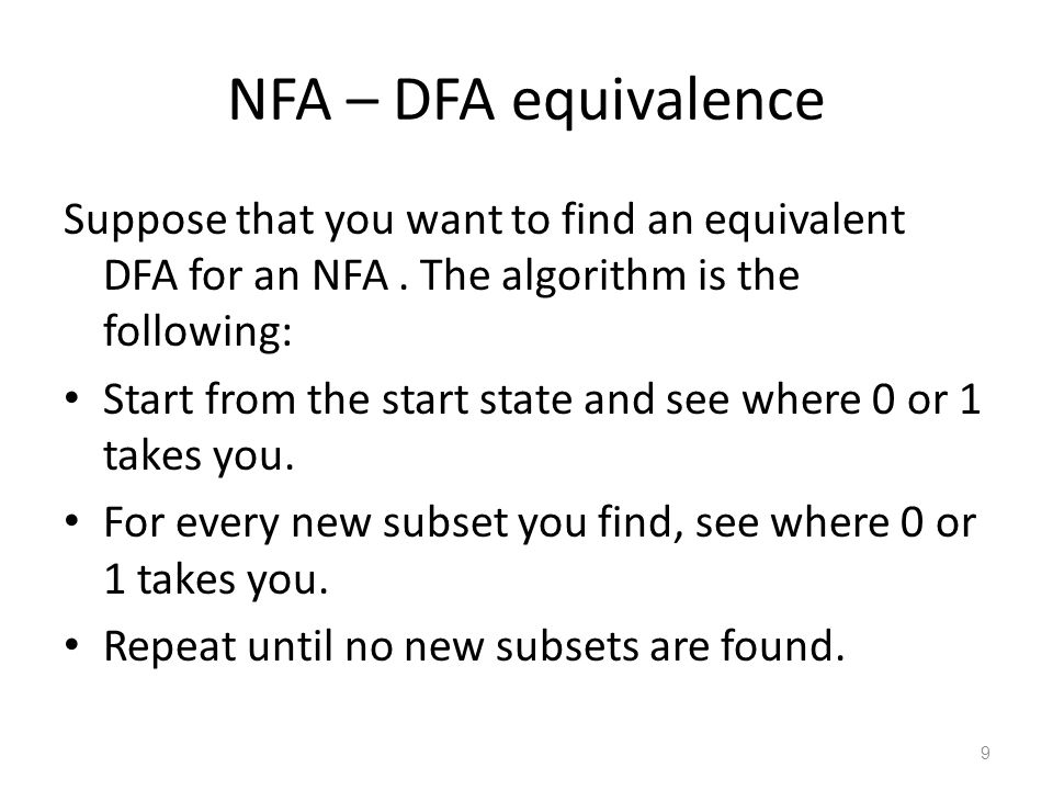 9 NFA – DFA equivalence Suppose that you want to find an equivalent DFA for an NFA. The algorithm is the following: Start from the start state and see