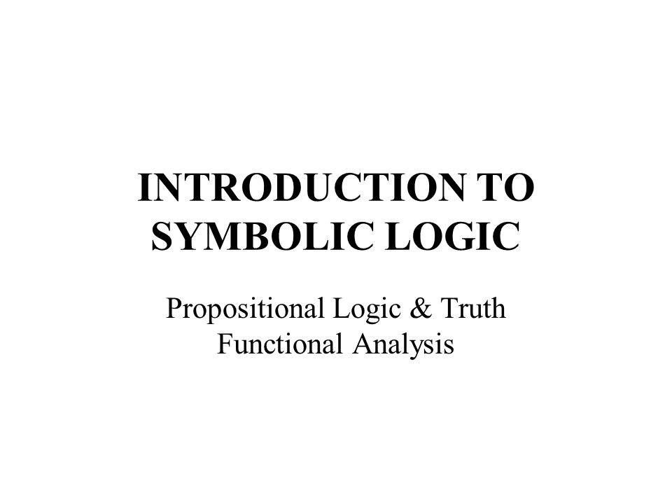 INTRODUCTION TO SYMBOLIC LOGIC Propositional Logic & Truth Functional Analysis