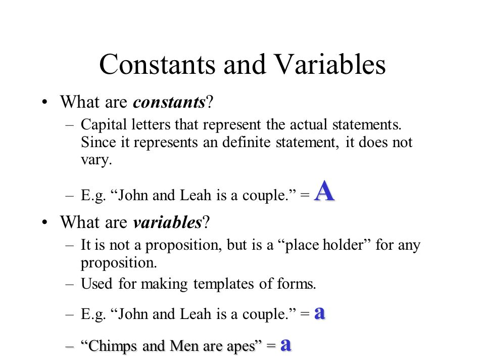 Constants and Variables What are constants? –Capital letters that represent the actual statements. Since it represents an definite statement, it does