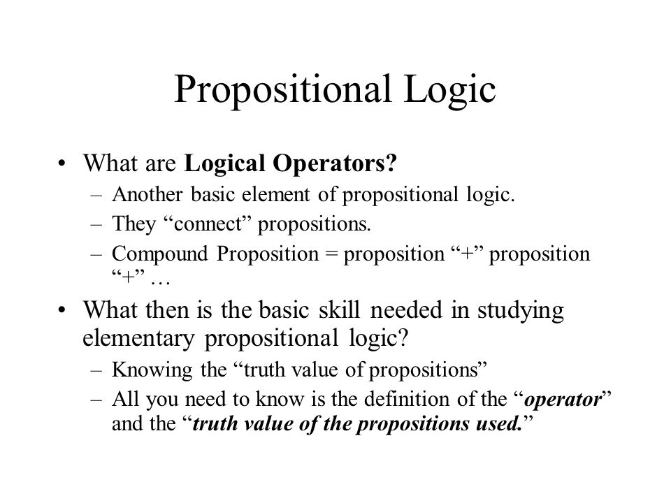 Propositional Logic What are Logical Operators? –Another basic element of propositional logic. –They connect propositions. –Compound Proposition = pro