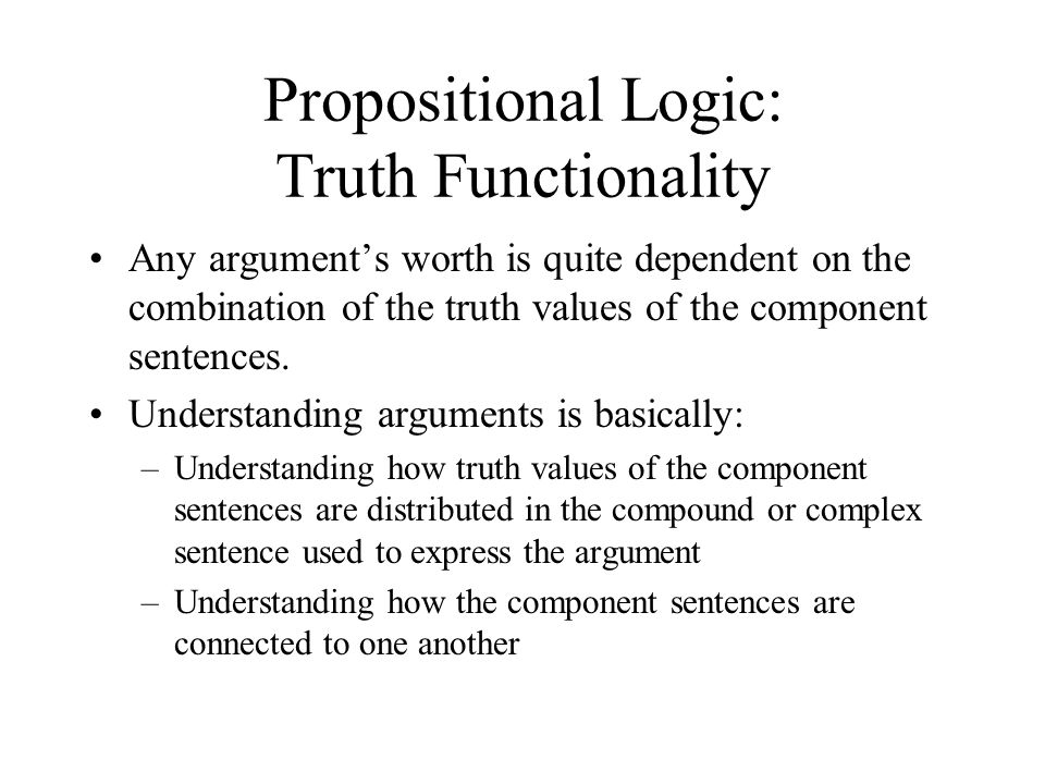 Propositional Logic: Truth Functionality Any arguments worth is quite dependent on the combination of the truth values of the component sentences. Und