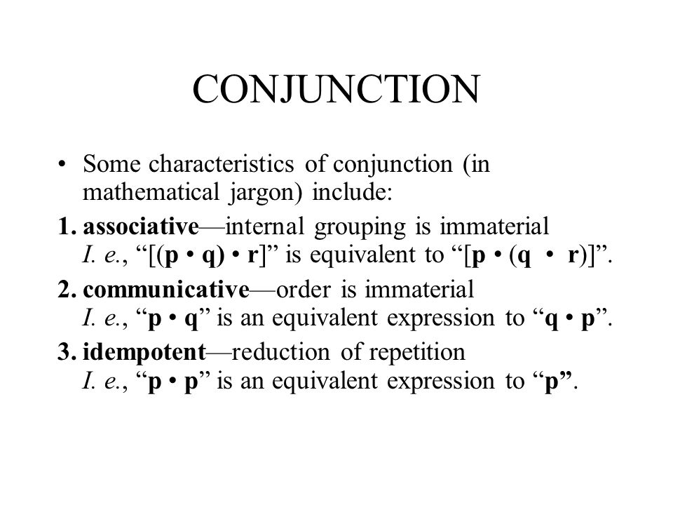CONJUNCTION Some characteristics of conjunction (in mathematical jargon) include: 1.associativeinternal grouping is immaterial I.