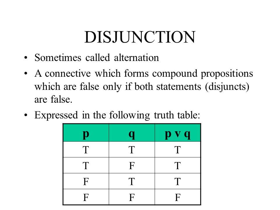 DISJUNCTION Sometimes called alternation A connective which forms compound propositions which are false only if both statements (disjuncts) are false.