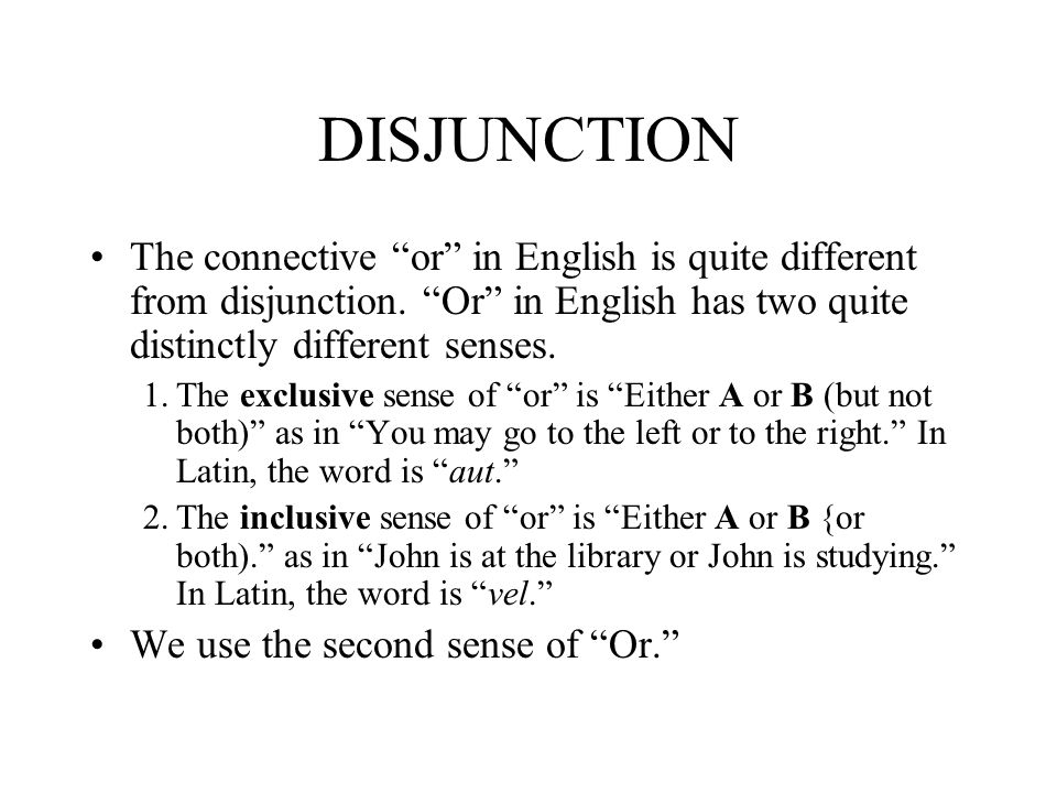 DISJUNCTION The connective or in English is quite different from disjunction. Or in English has two quite distinctly different senses. 1.The exclusive