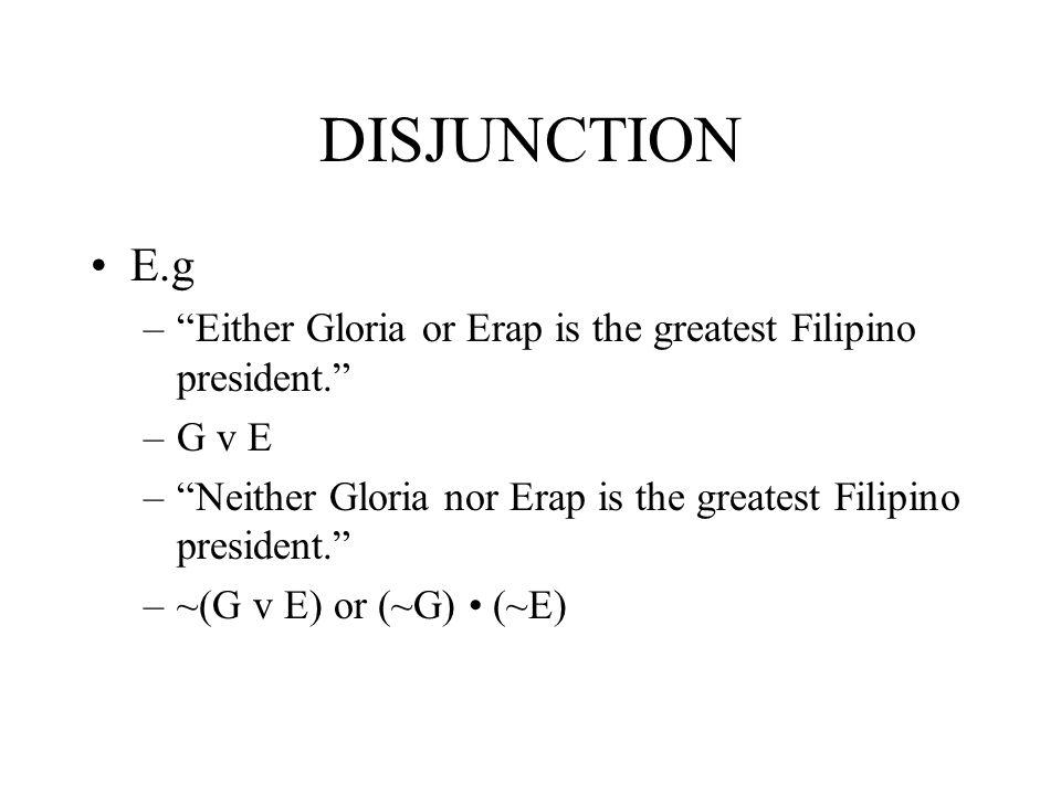 DISJUNCTION E.g –Either Gloria or Erap is the greatest Filipino president. –G v E –Neither Gloria nor Erap is the greatest Filipino president. –~(G v