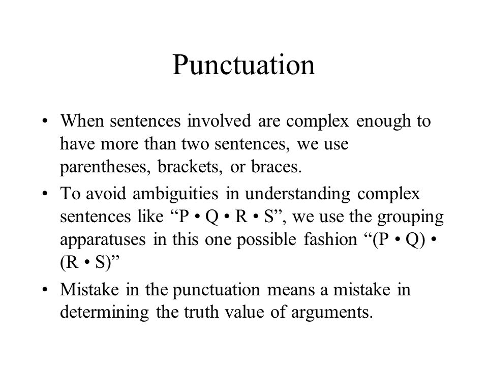 Punctuation When sentences involved are complex enough to have more than two sentences, we use parentheses, brackets, or braces. To avoid ambiguities