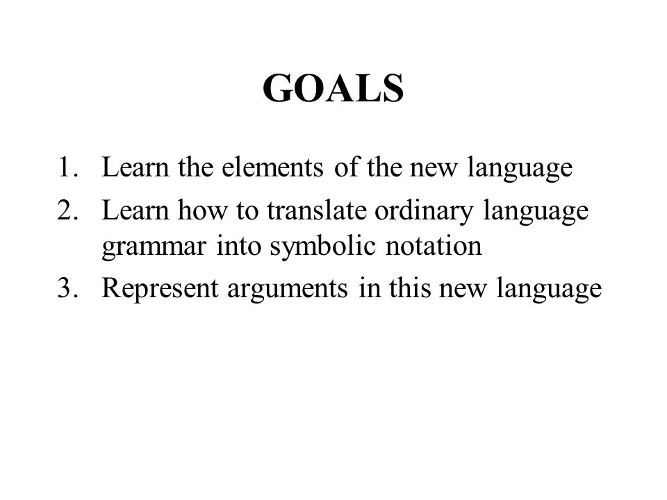 GOALS 1.Learn the elements of the new language 2.Learn how to translate ordinary language grammar into symbolic notation 3.Represent arguments in this