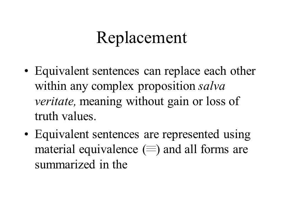 Replacement Equivalent sentences can replace each other within any complex proposition salva veritate, meaning without gain or loss of truth values. E