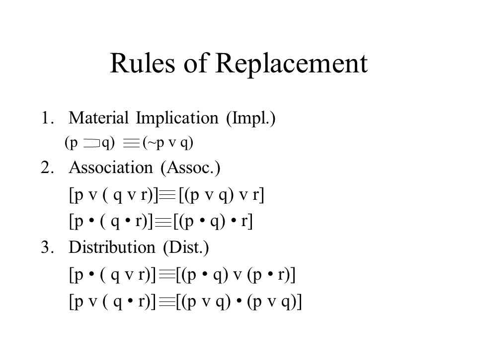 Rules of Replacement 1.Material Implication (Impl.) (p q) (~p v q) 2.Association (Assoc.) [p v ( q v r)] [(p v q) v r] [p ( q r)] [(p q) r] 3.Distribution (Dist.) [p ( q v r)] [(p q) v (p r)] [p v ( q r)] [(p v q) (p v q)]