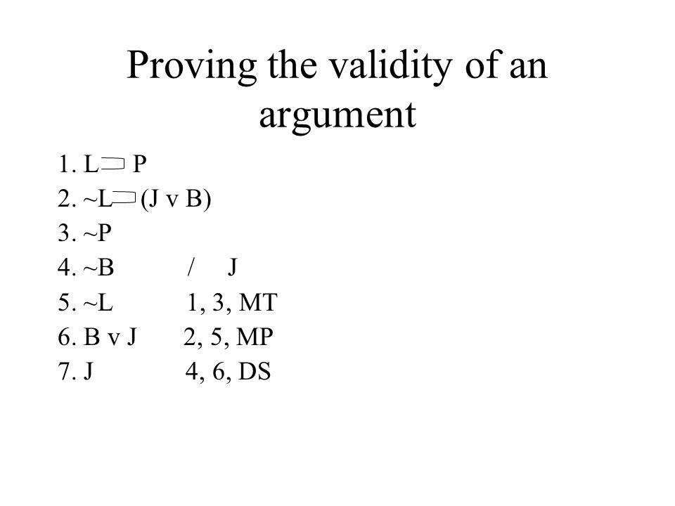 Proving the validity of an argument 1. L P 2. ~L (J v B) 3. ~P 4. ~B / J 5. ~L 1, 3, MT 6. B v J 2, 5, MP 7. J 4, 6, DS