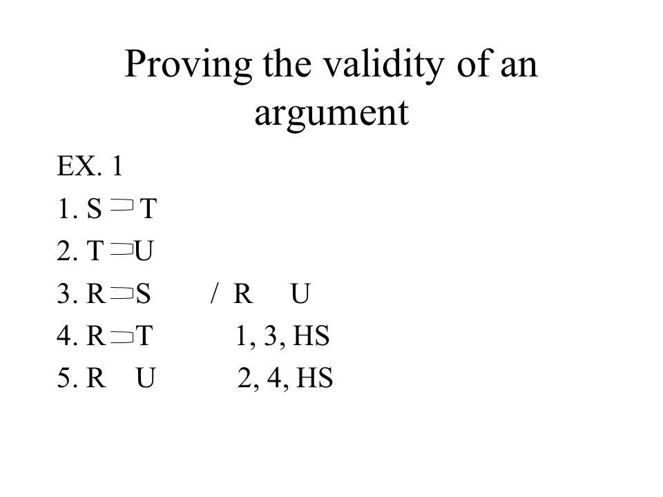 Proving the validity of an argument EX. 1 1. S T 2. T U 3. R S / R U 4. R T 1, 3, HS 5. R U 2, 4, HS