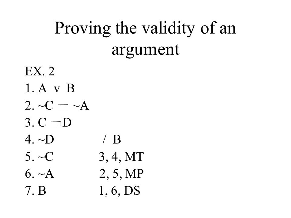 Proving the validity of an argument EX. 2 1. A v B 2. ~C ~A 3. C D 4. ~D / B 5. ~C 3, 4, MT 6. ~A 2, 5, MP 7. B 1, 6, DS