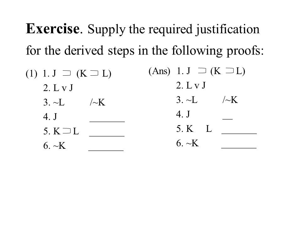 Exercise. Supply the required justification for the derived steps in the following proofs: (1) 1. J (K L) 2. L v J 3. ~L /~K 4. J _______ 5. K L _____