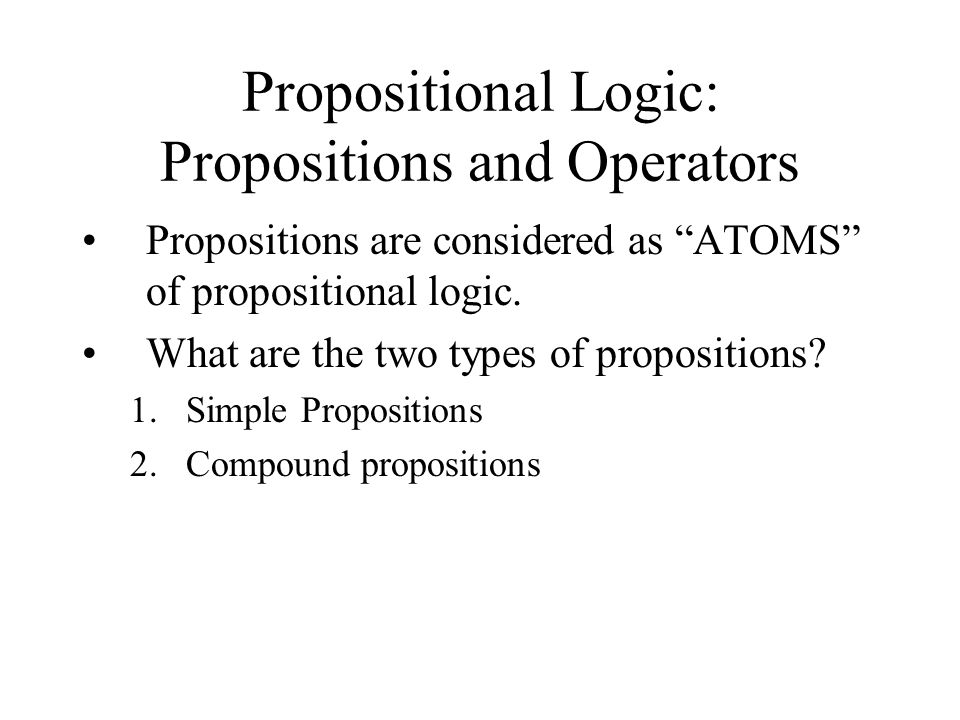 Propositional Logic: Propositions and Operators Propositions are considered as ATOMS of propositional logic. What are the two types of propositions? 1