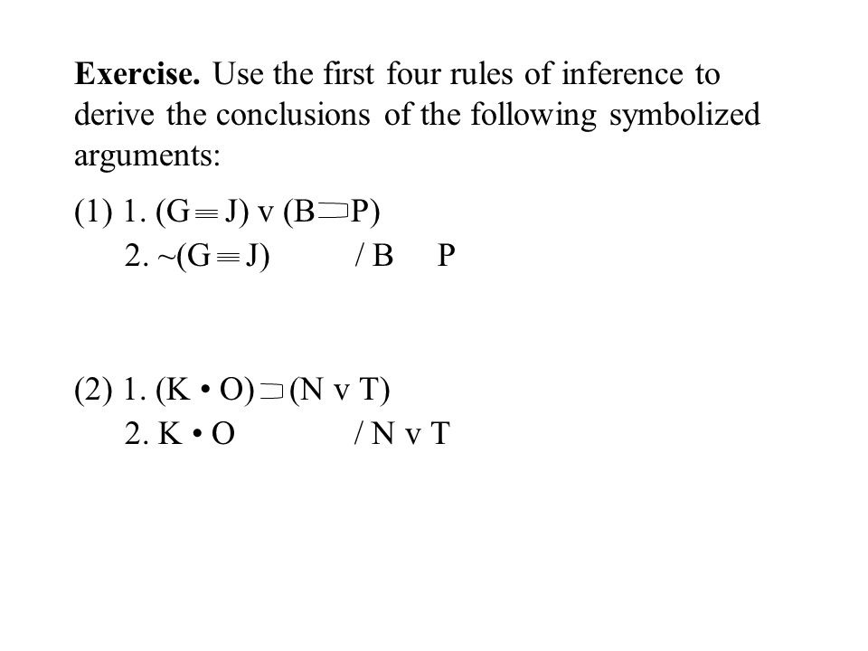 Exercise. Use the first four rules of inference to derive the conclusions of the following symbolized arguments: (1) 1. (G J) v (B P) 2. ~(G J) / B P