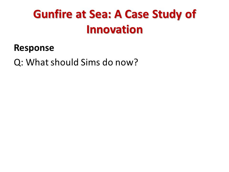 Gunfire at Sea: A Case Study of Innovation Response Q: What should Sims do now?